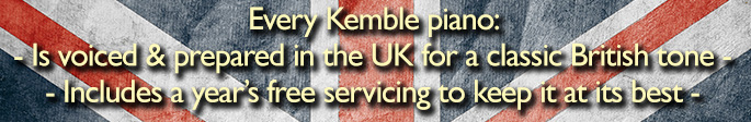 Every Kemble piano: - Is voiced & prepared in the UK for a classic British tone - - Includes a year�s free servicing to keep it at its best -
