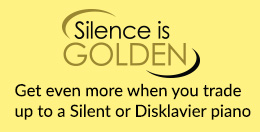 Silence Is Golden - Get even more when you trade up to a Silent or Disklavier Piano - Click here...
