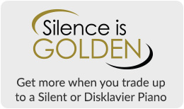 Silence Is Golden - Get more when you trade up to a Silent or Disklavier Piano - Click here...